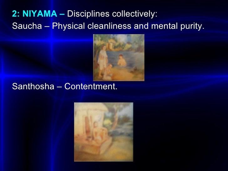 <ul><li>2: NIYAMA –  Disciplines collectively: </li></ul><ul><li>Saucha  – Physical cleanliness and mental purity. </li></...