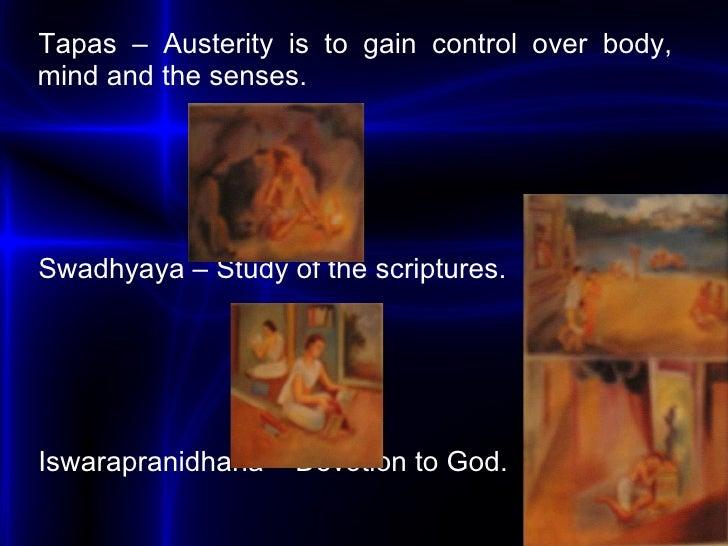 <ul><li>Tapas  – Austerity is to gain control over body, mind and the senses. </li></ul><ul><li>Swadhyaya  – Study of the ...