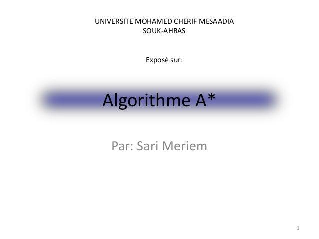 Algorithme A* Par: Sari Meriem 1 UNIVERSITE MOHAMED CHERIF MESAADIA SOUK-AHRAS Exposé sur:
