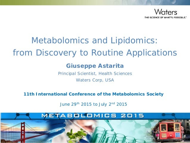 ©2015 Waters Corporation 1 Metabolomics and Lipidomics: from Discovery to Routine Applications 11th International Conferen...