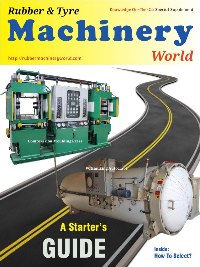 Machinery World Rubber & Tyre Knowledge On-The-Go Special Supplement http://rubbermachineryworld.com A Starter's GUIDE Vul...