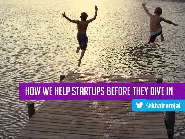 HOW WE HELP STARTUPS BEFORE THEY DIVE IN @khairurejal