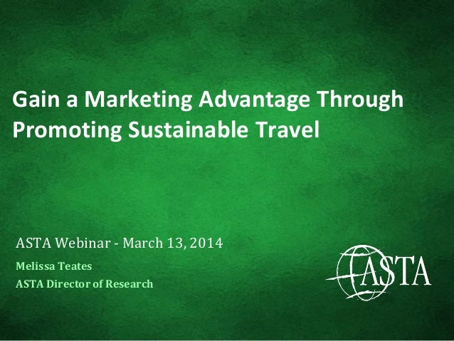 Gain a Marketing Advantage Through Promoting Sustainable Travel ASTA Webinar - March 13, 2014 Melissa Teates ASTA Director...