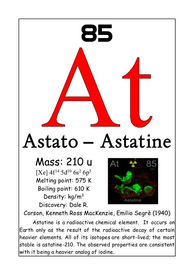 85Astato – AstatineMass: 210 u[Xe] 4f145d106s26p5Melting point: 575 KBoiling point: 610 KDensity: kg/m3Discovery: Dale R.C...