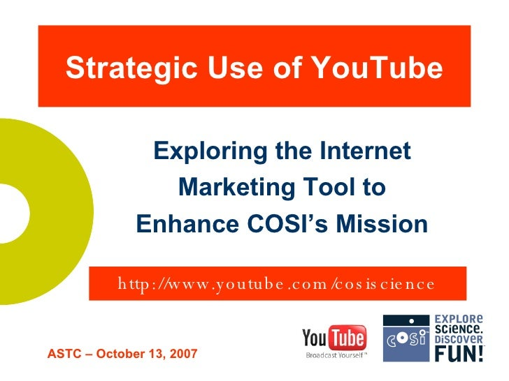 Strategic Use of YouTube Exploring the Internet Marketing Tool to Enhance COSI's Mission ASTC – October 13, 2007 http://ww...