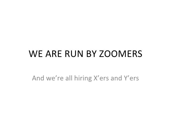 WE ARE RUN BY ZOOMERS And we're all hiring X'ers and Y'ers