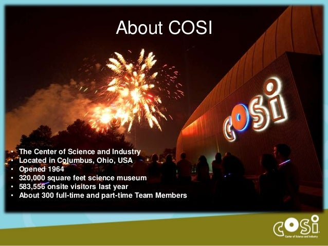 About COSI  • • • • • •  The Center of Science and Industry Located in Columbus, Ohio, USA Opened 1964 320,000 square feet...