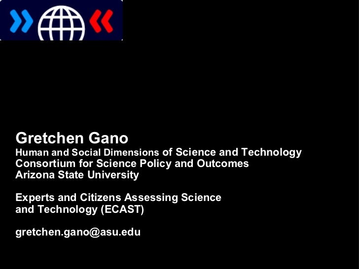 Gretchen Gano Human and Social Dimensions  of Science and Technology Consortium for Science Policy and Outcomes Arizon...