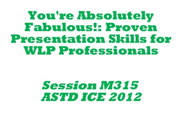Youre Absolutely  Fabulous!: ProvenPresentation Skills for WLP Professionals    Session M315    ASTD ICE 2012