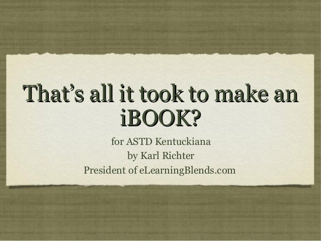 That's all it took to make an           iBOOK?            for ASTD Kentuckiana                by Karl Richter      Preside...