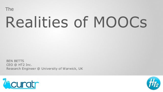 Realities of MOOCs The BEN BETTS CEO @ HT2 Inc. Research Engineer @ University of Warwick, UK