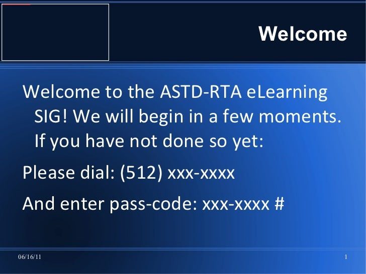 Welcome Welcome to the ASTD-RTA eLearning SIG! We will begin in a few moments. If you have not done so yet:  <ul><li>Pleas...