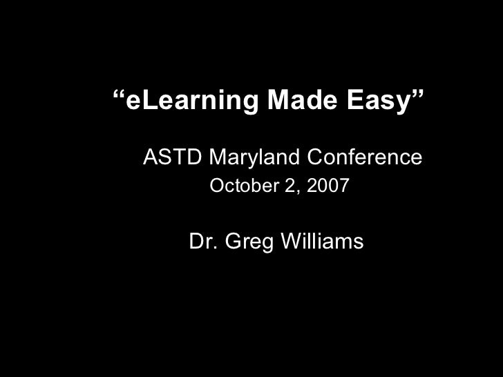 """ eLearning Made Easy""    ASTD Maryland Conference October 2, 2007   Dr. Greg Williams"