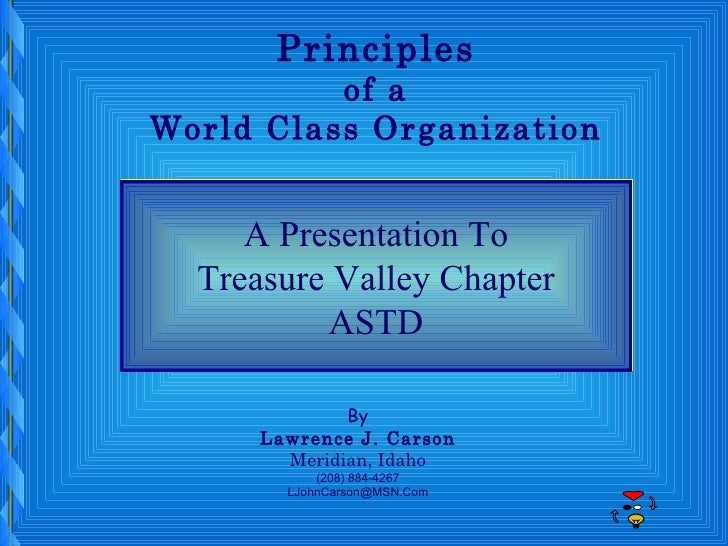Principles of a World Class Organization A Presentation To Treasure Valley Chapter ASTD By Lawrence J. Carson Meridian, Id...