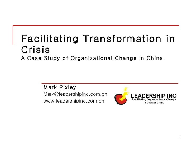 Facilitating Transformation in Crisis  A Case Study of Organizational Change in China Mark Pixley  [email_address] www.lea...