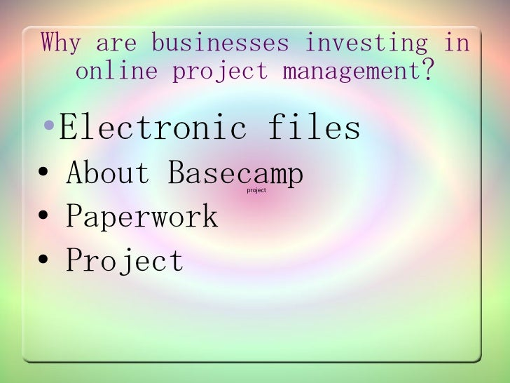 Why are businesses investing in    online project management? ●   Electronic files ●   About Basecamp               projec...