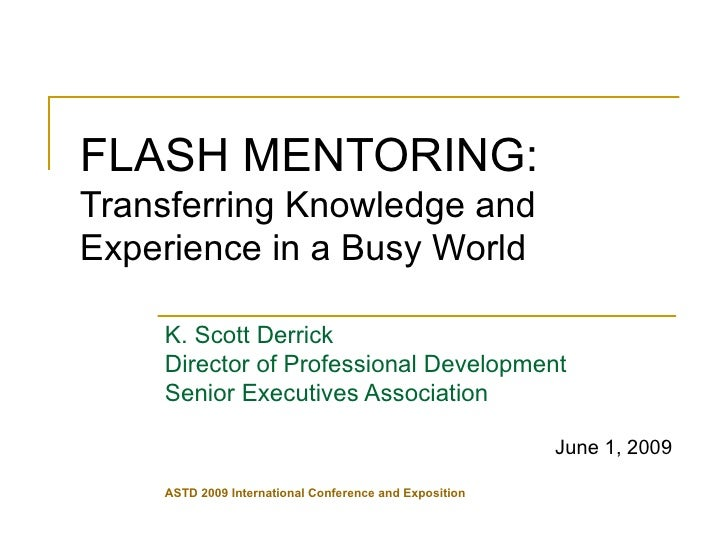 FLASH MENTORING:   Transferring Knowledge and Experience in a Busy World K. Scott Derrick Director of Professional Develop...