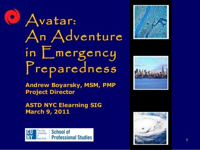 Avatar:An Adventurein EmergencyPreparednessAndrew Boyarsky, MSM, PMPProject DirectorASTD NYC Elearning SIGMarch 9, 2011   ...