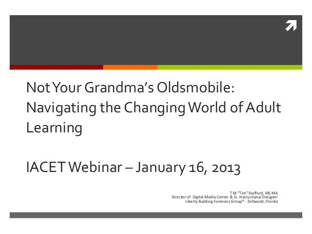 " NotYour Grandma's Oldsmobile: Navigating the ChangingWorld of Adult Learning IACETWebinar – January 16, 2013 T M ""Tim"" S..."
