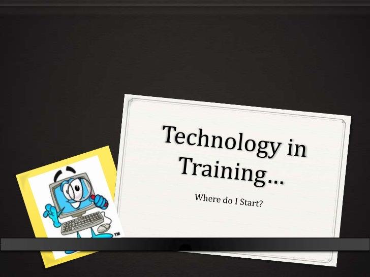 Technology in Training…<br />Where do I Start?<br />