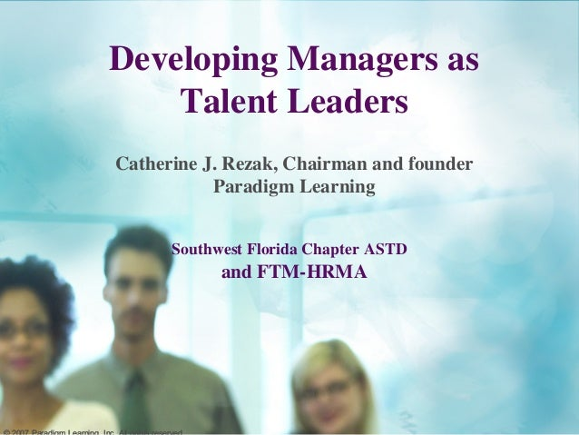 Developing Managers as Talent Leaders Catherine J. Rezak, Chairman and founder Paradigm Learning Southwest Florida Chapter...