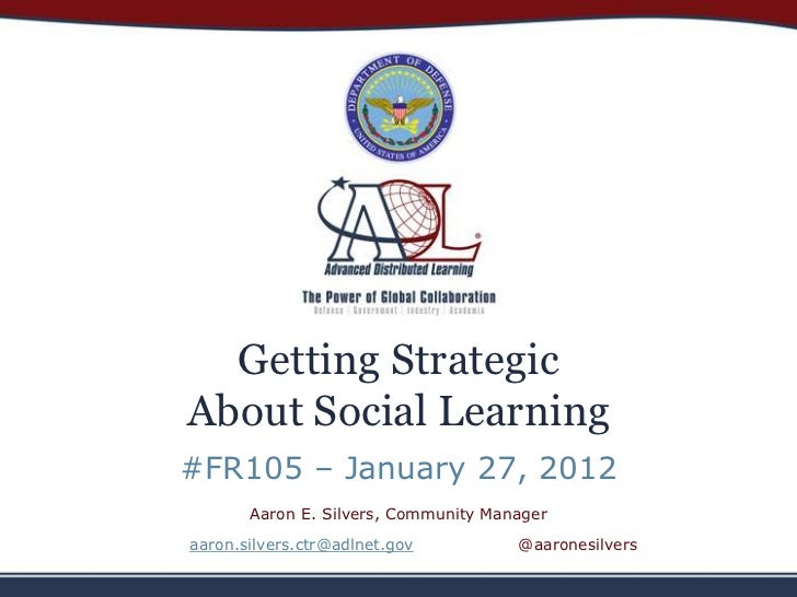 Getting StrategicAbout Social Learning#FR105 – January 27, 2012       Aaron E. Silvers, Community Manageraaron.silvers.ctr...