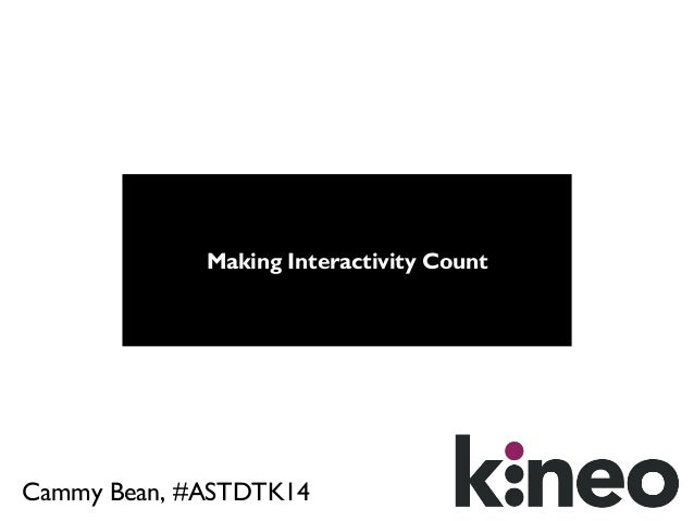 Making Interactivity Count  Cammy Bean, #ASTDTK14