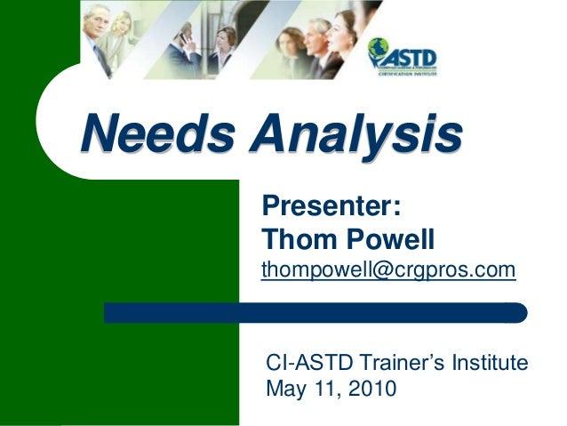 Needs Analysis Presenter: Thom Powell thompowell@crgpros.com  1  CI-ASTD Trainer's Institute May 11, 2010
