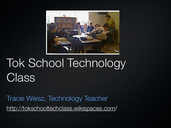 Tok School TechnologyClassTracie Weisz, Technology Teacherhttp://tokschooltechclass.wikispaces.com/