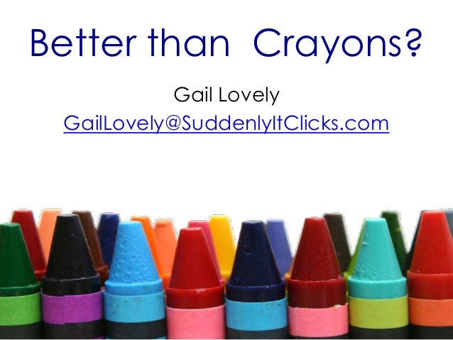 Better than Crayons? Gail Lovely GailLovely@SuddenlyItClicks.com