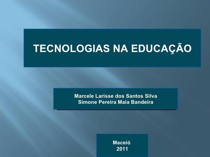 TECNOLOGIAS NA EDUCAÇÃO Marcele Larisse dos Santos Silva Simone Pereira Maia Bandeira Maceió  2011