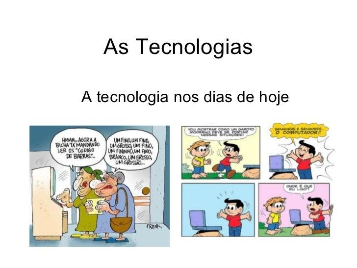 As Tecnologias  A tecnologia nos dias de hoje