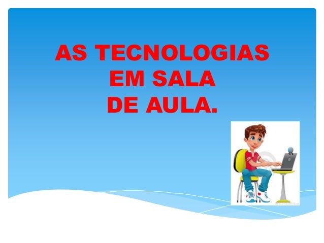 AS TECNOLOGIAS EM SALA DE AULA.