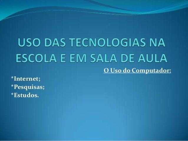 O Uso do Computador: *Internet; *Pesquisas; *Estudos.