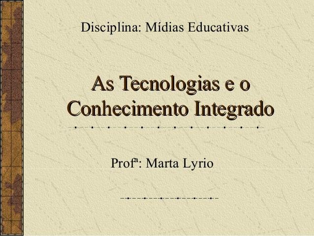 As Tecnologias e oAs Tecnologias e o Conhecimento IntegradoConhecimento Integrado Disciplina: Mídias Educativas Profª: Mar...