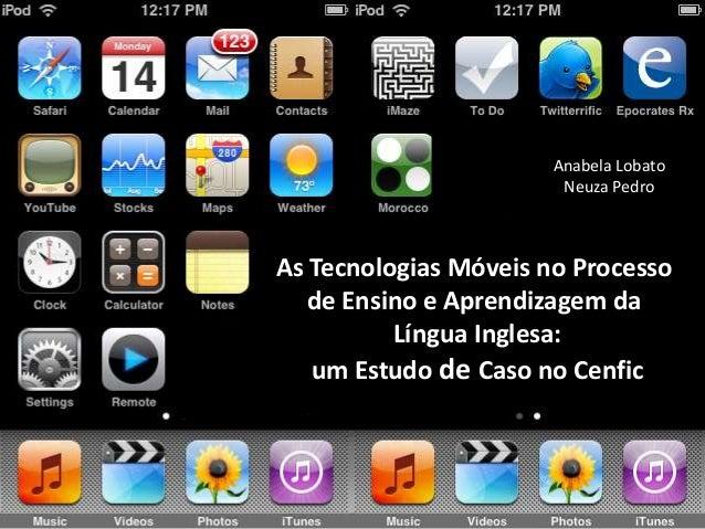 Anabela Lobato                        Neuza PedroAs Tecnologias Móveis no Processo   de Ensino e Aprendizagem da          ...