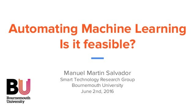 Automating Machine Learning Is it feasible? Manuel Martin Salvador Smart Technology Research Group Bournemouth University ...