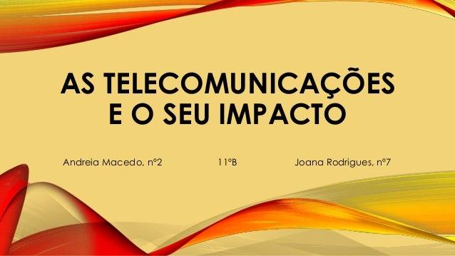 AS TELECOMUNICAÇÕES E O SEU IMPACTO Andreia Macedo, nº2 11ºB Joana Rodrigues, nº7
