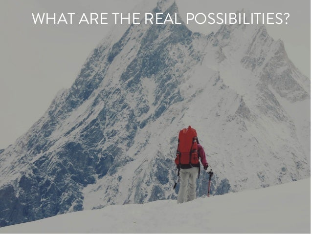 WHAT ARE THE REAL POSSIBILITIES?