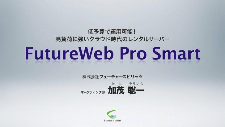 低予算で運用可能!   高負荷に強いクラウド時代のレンタルサーバーFutureWeb Pro Smart       株式会社フューチャースピリッツ                  か   も   そういち       マーケティング部   ...