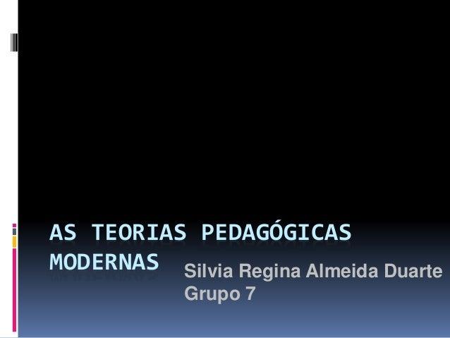 AS TEORIAS PEDAGÓGICAS MODERNAS Silvia Regina Almeida Duarte Grupo 7