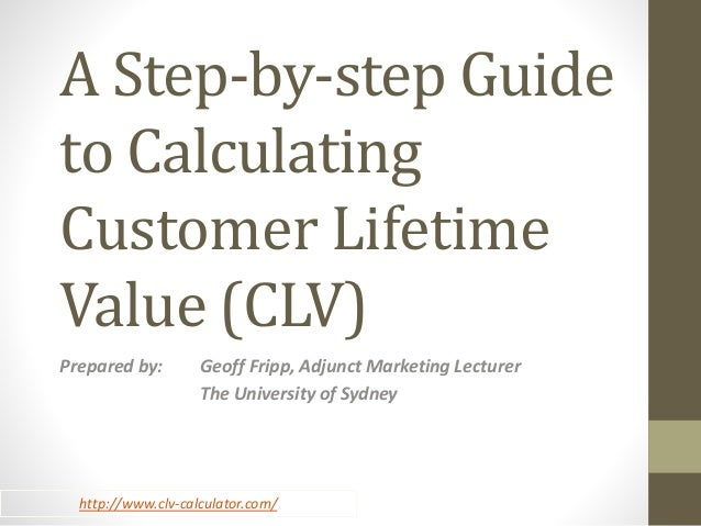 A Step-by-step Guide  to Calculating  Customer Lifetime  Value (CLV)  Prepared by: Geoff Fripp, Adjunct Marketing Lecturer...