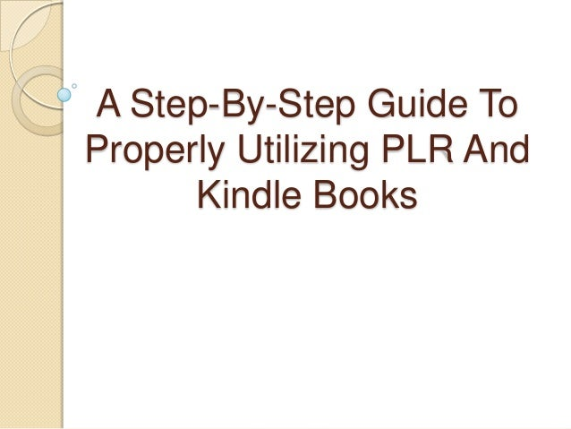 A Step-By-Step Guide ToProperly Utilizing PLR And      Kindle Books