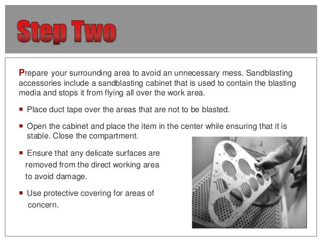 Prepare your surrounding area to avoid an unnecessary mess. Sandblasting accessories include a sandblasting cabinet that i...