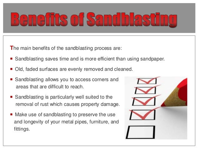 The main benefits of the sandblasting process are:  Sandblasting saves time and is more efficient than using sandpaper. ...