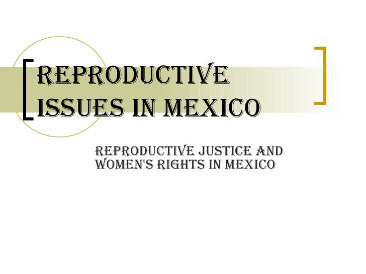 Reproductive Issues in Mexico Reproductive Justice and Women's Rights in Mexico