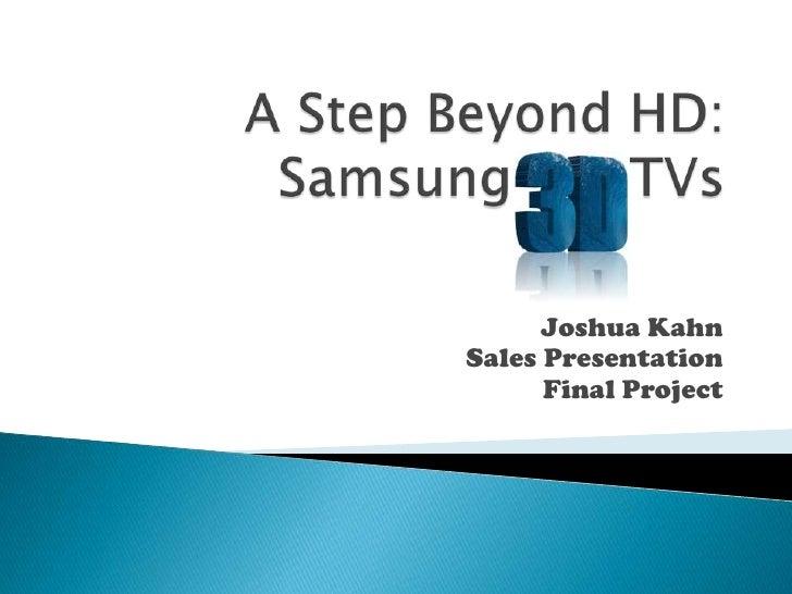 A Step Beyond HD:Samsung       TVs<br />Joshua Kahn<br />Sales Presentation<br />Final Project<br />