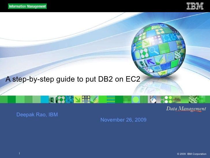 A step-by-step guide to put DB2 on EC2 Deepak Rao, IBM November 26, 2009