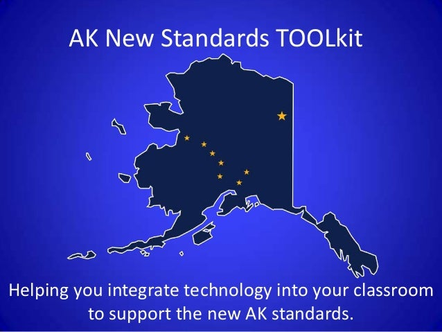 AK New Standards TOOLkit Helping you integrate technology into your classroom to support the new AK standards.