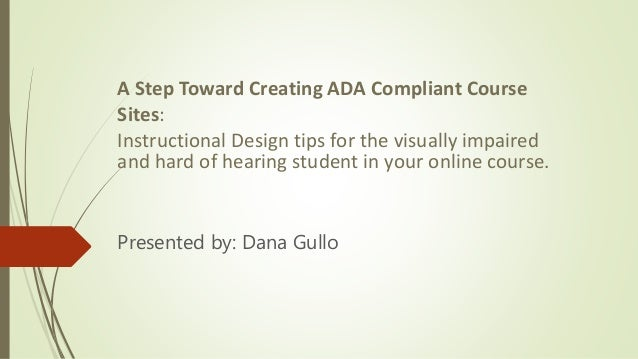 A Step Toward Creating ADA Compliant Course Sites: Instructional Design tips for the visually impaired and hard of hearing...